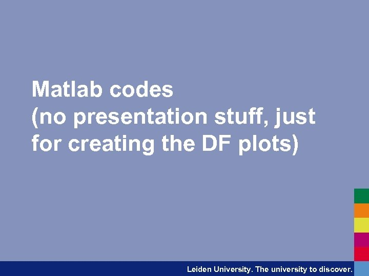 Matlab codes (no presentation stuff, just for creating the DF plots) Leiden University. The