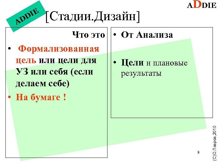 IE DD A [Стадии. Дизайн] ADDIE 8 (С)О. Лавров, 2010 Что это • От