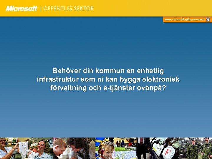 www. microsoft. se/government Behöver din kommun en enhetlig infrastruktur som ni kan bygga elektronisk