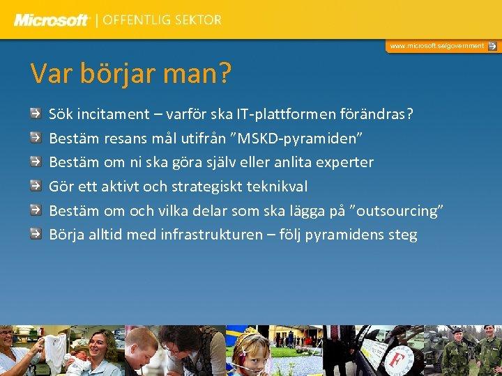www. microsoft. se/government Var börjar man? Sök incitament – varför ska IT-plattformen förändras? Bestäm