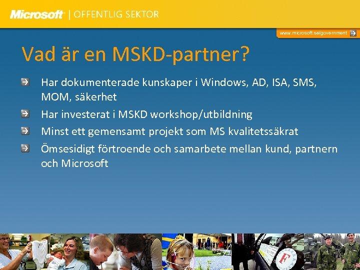 www. microsoft. se/government Vad är en MSKD-partner? Har dokumenterade kunskaper i Windows, AD, ISA,