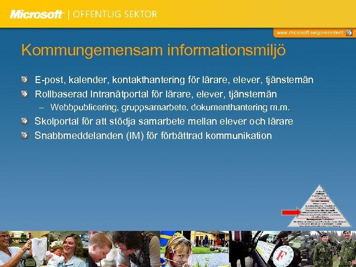 www. microsoft. se/government Kommungemensam informationsmiljö E-post, kalender, kontakthantering för lärare, elever, tjänstemän Rollbaserad Intranätportal