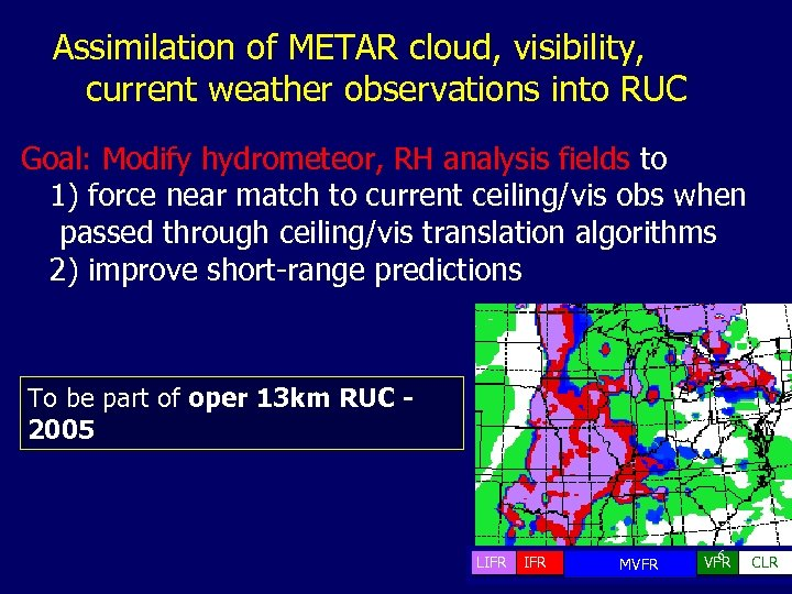 Assimilation of METAR cloud, visibility, current weather observations into RUC Goal: Modify hydrometeor, RH
