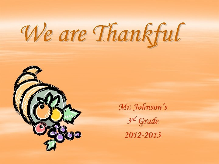 We are Thankful Mr. Johnson's 3 rd Grade 2012 -2013