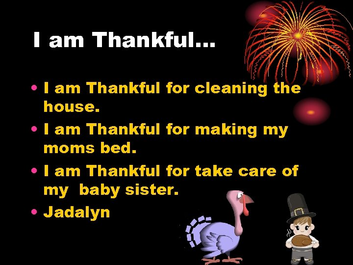 I am Thankful… • I am Thankful for cleaning the house. • I am
