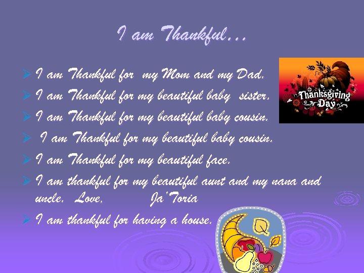I am Thankful… Ø I am Thankful for my Mom and my Dad. Ø
