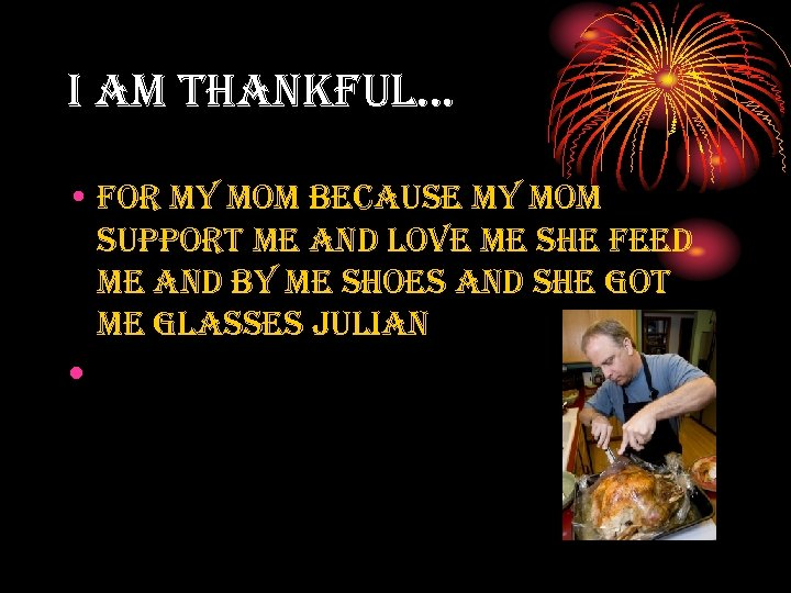 i am thankful… • for my mom because my mom support me and love