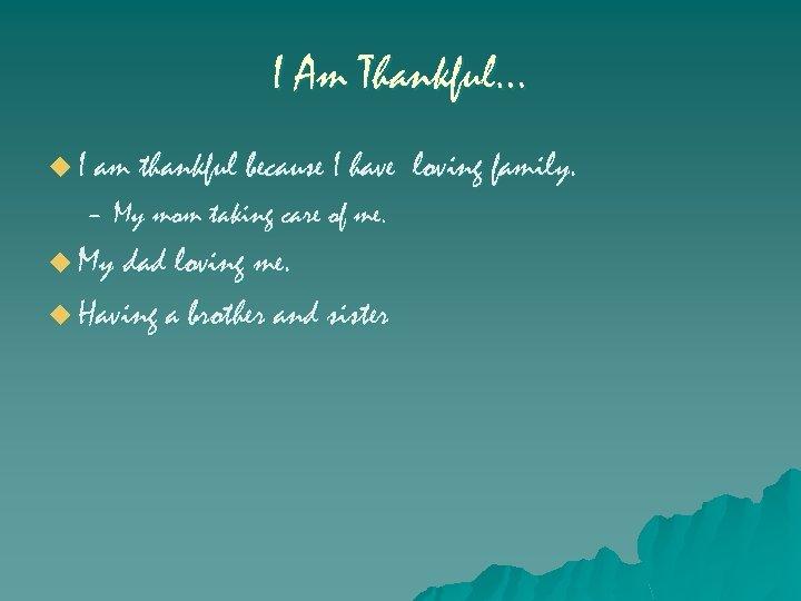 I Am Thankful… u I am thankful because I have – My mom taking