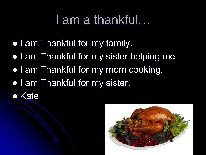I am a thankful… I am Thankful for my family. l I am Thankful