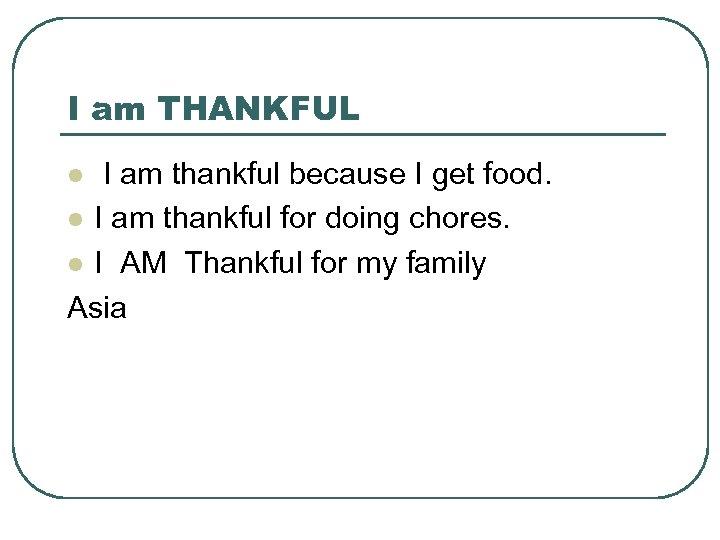 I am THANKFUL I am thankful because I get food. l I am thankful