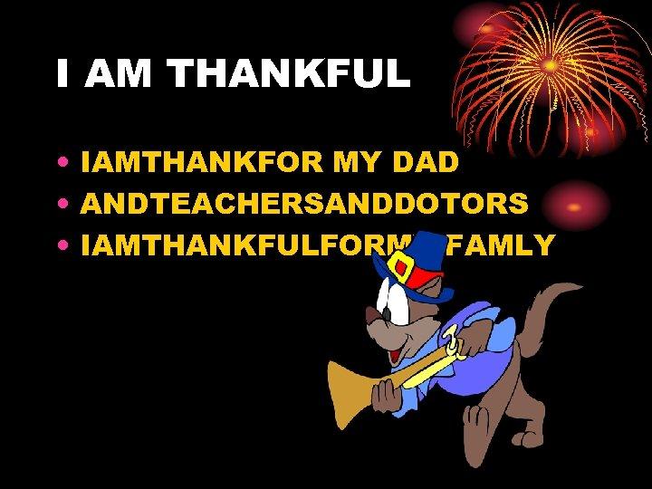 I AM THANKFUL • IAMTHANKFOR MY DAD • ANDTEACHERSANDDOTORS • IAMTHANKFULFORMY FAMLY