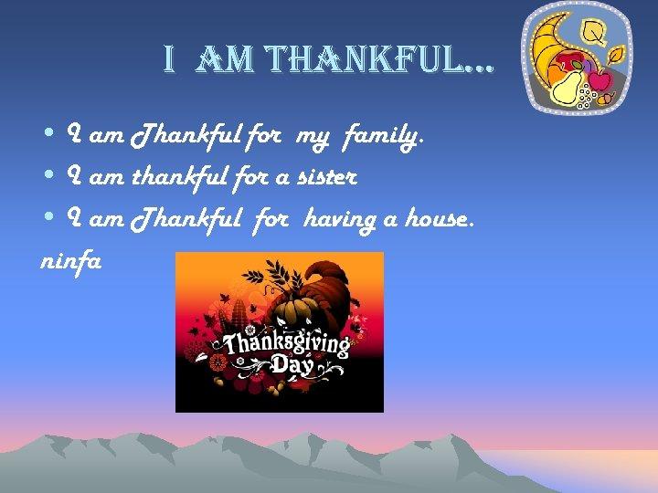 i am thankful… • I am Thankful for my family. • I am thankful