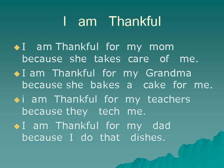 I am Thankful u. I am Thankful for my mom because she takes care