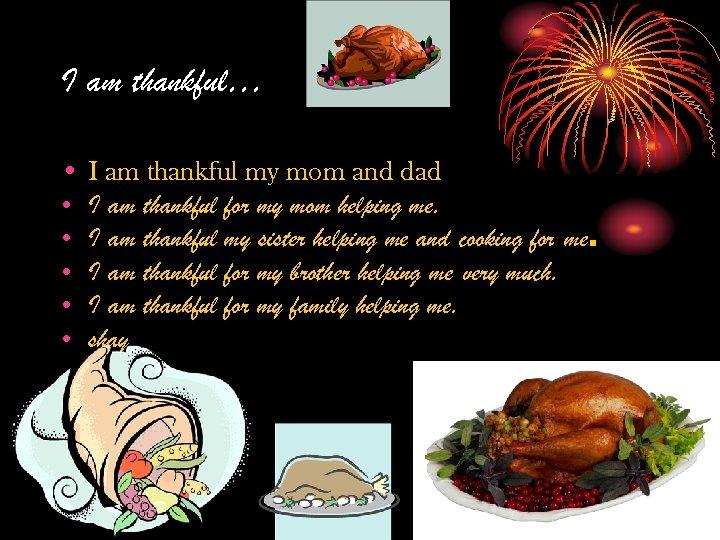 I am thankful… • I am thankful my mom and dad • I am