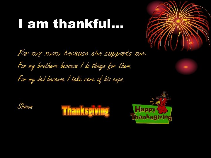 I am thankful. . . For my mom because she supports me. For my