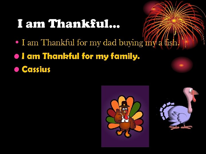 I am Thankful… • I am Thankful for my dad buying my a fish.