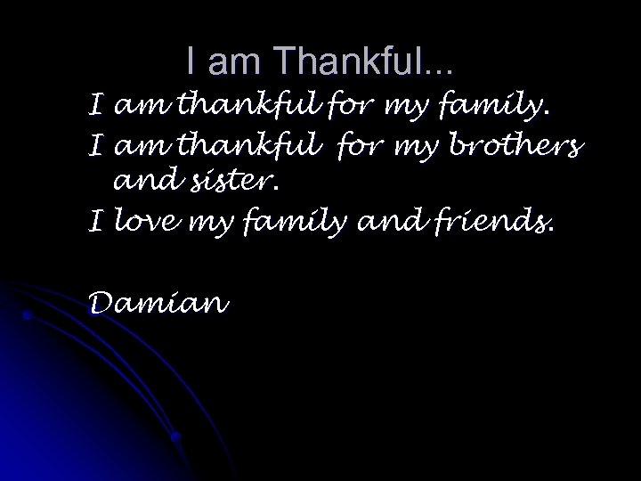 I am Thankful. . . I am thankful for my family. I am thankful