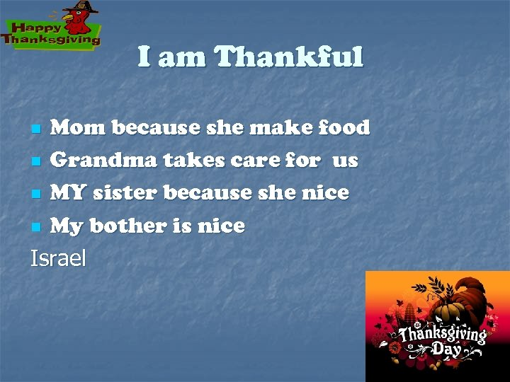 I am Thankful Mom because she make food n Grandma takes care for us