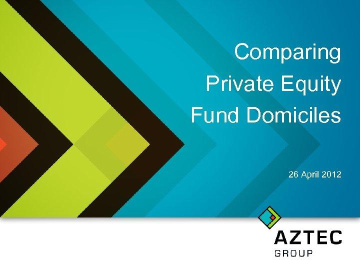 Comparing Private Equity Fund Domiciles 26 April 2012