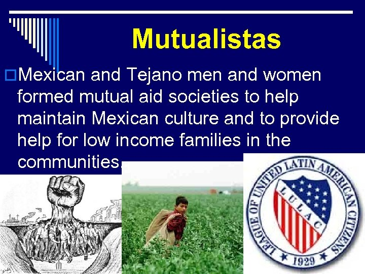 Mutualistas o. Mexican and Tejano men and women formed mutual aid societies to help