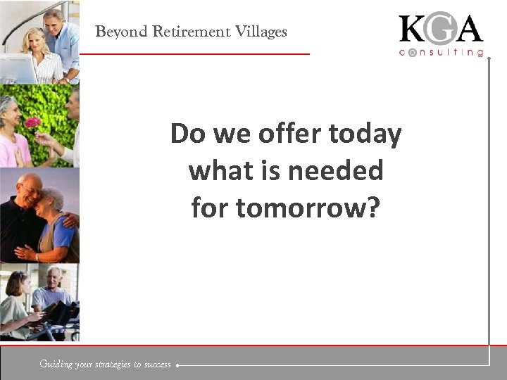 Beyond Retirement Villages Do we offer today what is needed for tomorrow? Guiding your