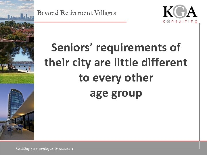 Beyond Retirement Villages Seniors' requirements of their city are little different to every other