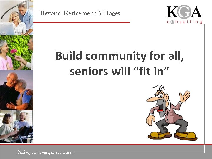 "Beyond Retirement Villages Build community for all, seniors will ""fit in"" Guiding your strategies"