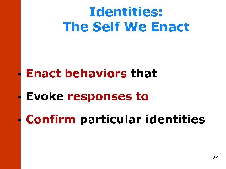 Identities: The Self We Enact § Enact behaviors that § Evoke responses to §