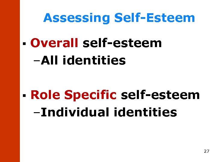 Assessing Self-Esteem § Overall self-esteem –All identities § Role Specific self-esteem –Individual identities 27