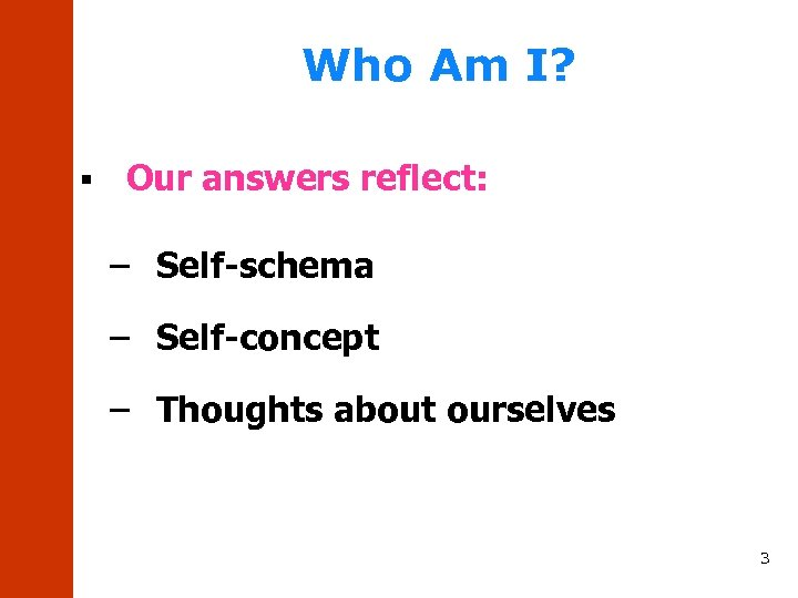 Who Am I? § Our answers reflect: – Self-schema – Self-concept – Thoughts about