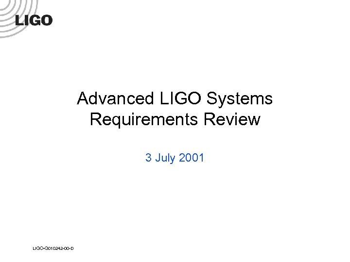 Advanced LIGO Systems Requirements Review 3 July 2001 LIGO-G 010242 -00 -D