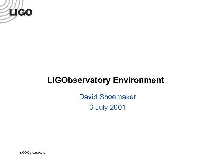 LIGObservatory Environment David Shoemaker 3 July 2001 LIGO-G 010242 -00 -D