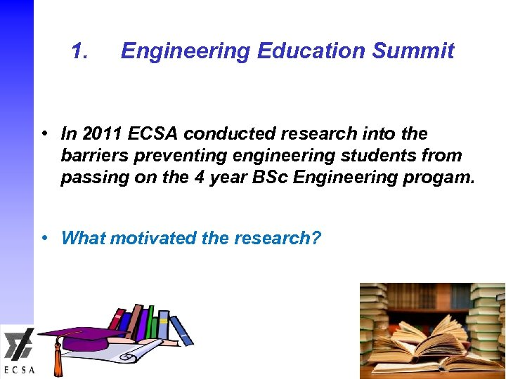1. Engineering Education Summit • In 2011 ECSA conducted research into the barriers preventing