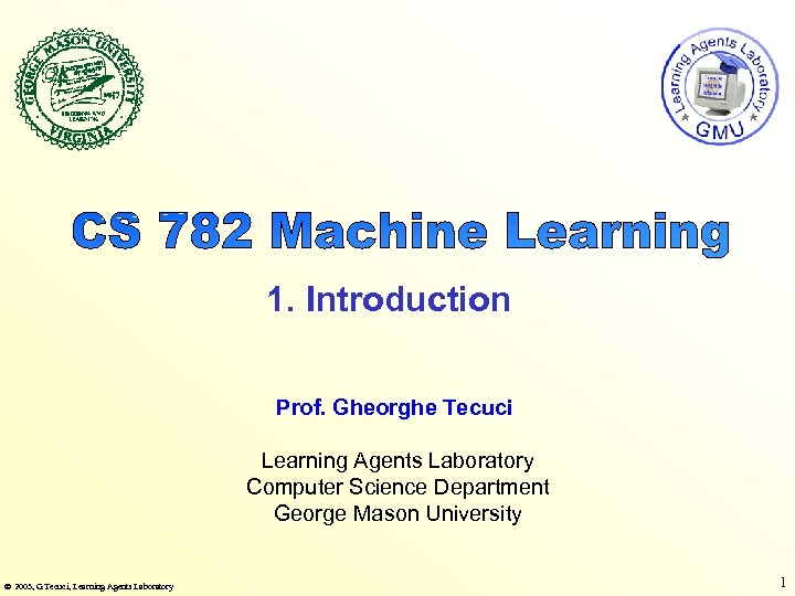 1. Introduction Prof. Gheorghe Tecuci Learning Agents Laboratory Computer Science Department George Mason University