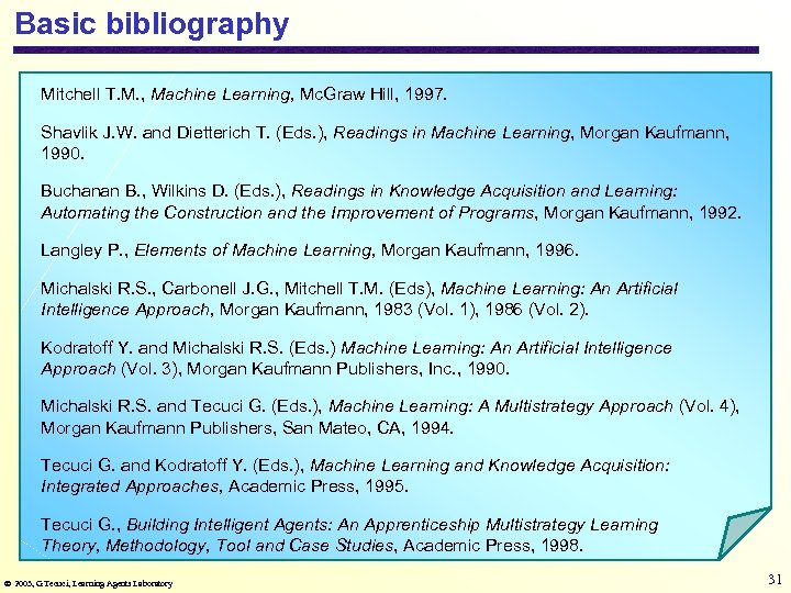 Basic bibliography Mitchell T. M. , Machine Learning, Mc. Graw Hill, 1997. Shavlik J.