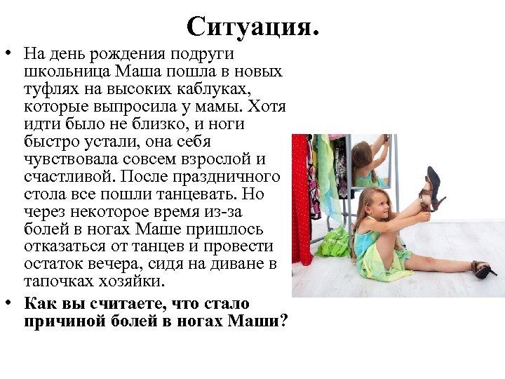 Ситуация. • На день рождения подруги школьница Маша пошла в новых туфлях на высоких