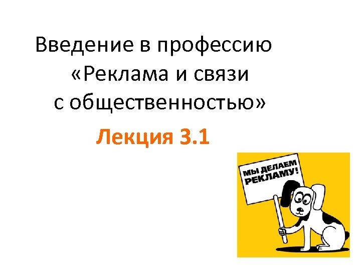 Введение в профессию «Реклама и связи с общественностью» Лекция 3. 1