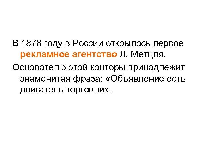 В 1878 году в России открылось первое рекламное агентство Л. Метцля. Основателю этой конторы