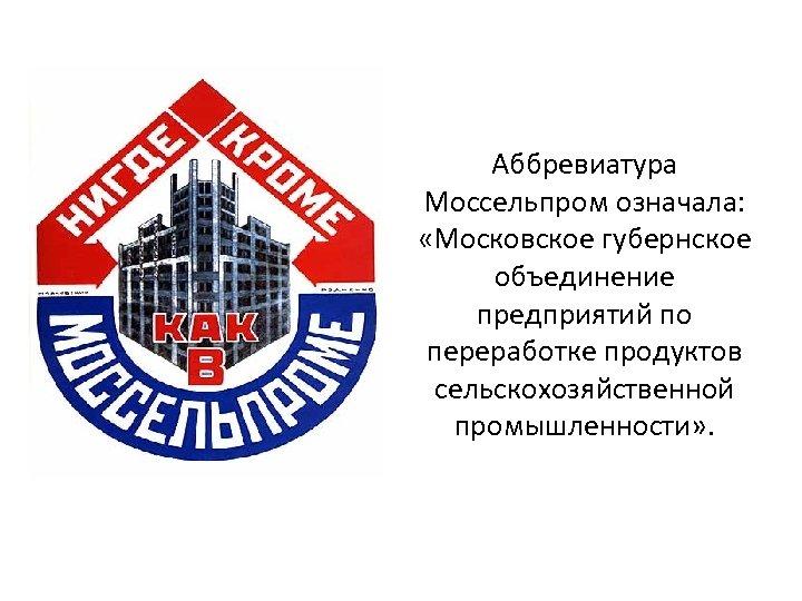 Аббревиатура Моссельпром означала: «Московское губернское объединение предприятий по переработке продуктов сельскохозяйственной промышленности» .