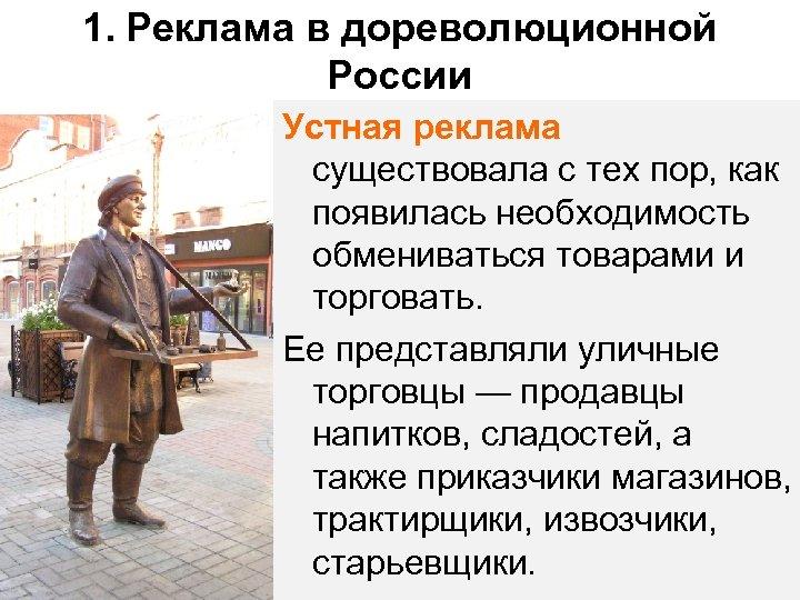 1. Реклама в дореволюционной России Устная реклама существовала с тех пор, как появилась необходимость