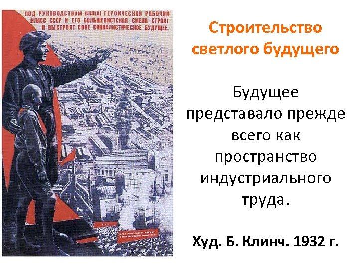 Строительство светлого будущего Будущее представало прежде всего как пространство индустриального труда. Худ. Б. Клинч.