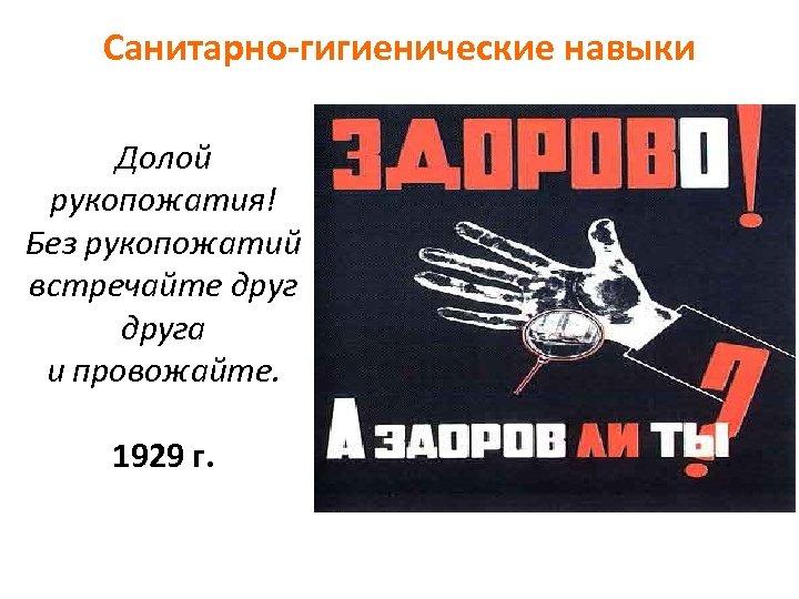 Санитарно-гигиенические навыки Долой рукопожатия! Без рукопожатий встречайте друга и провожайте. 1929 г.
