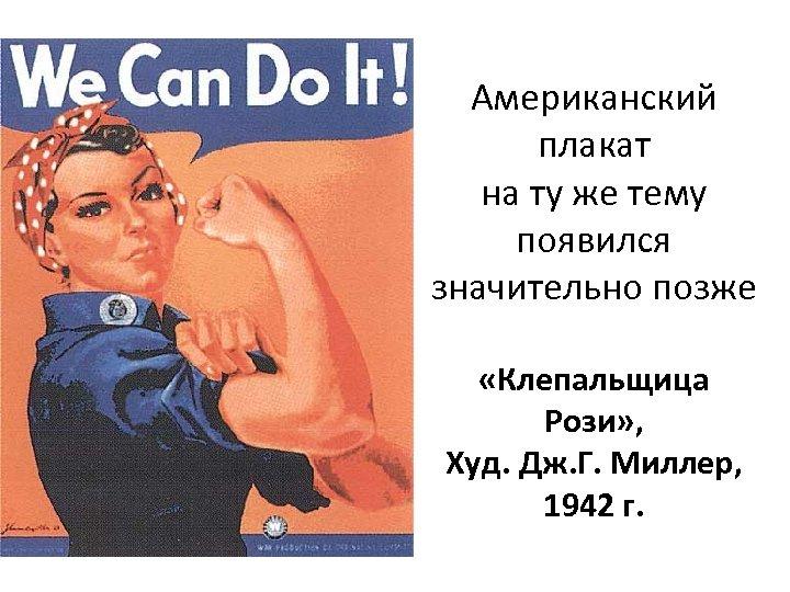 Американский плакат на ту же тему появился значительно позже «Клепальщица Рози» , Худ. Дж.