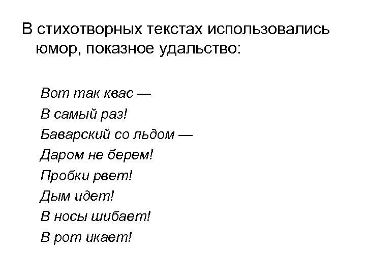 В стихотворных текстах использовались юмор, показное удальство: Вот так квас — В самый раз!