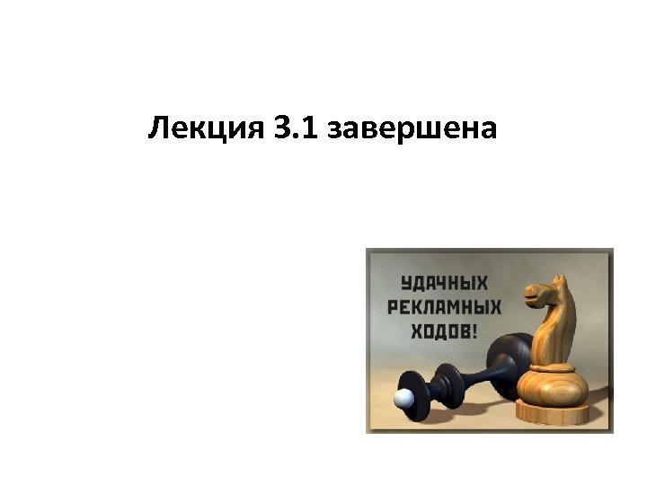 Лекция 3. 1 завершена