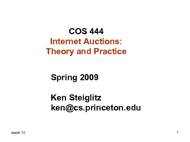 COS 444 Internet Auctions: Theory and Practice Spring 2009 Ken Steiglitz ken@cs. princeton. edu