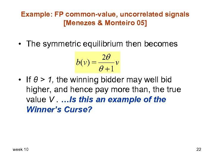 Example: FP common-value, uncorrelated signals [Menezes & Monteiro 05] • The symmetric equilibrium then
