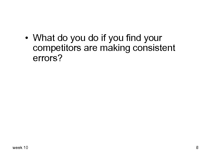 • What do you do if you find your competitors are making consistent