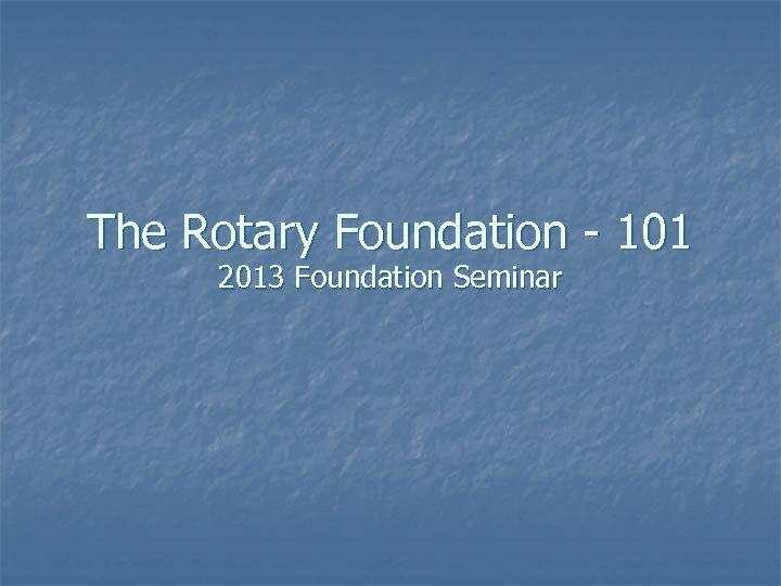 The Rotary Foundation - 101 2013 Foundation Seminar