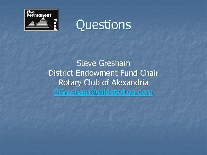 Questions Steve Gresham District Endowment Fund Chair Rotary Club of Alexandria SGresham@nilesbolton. com